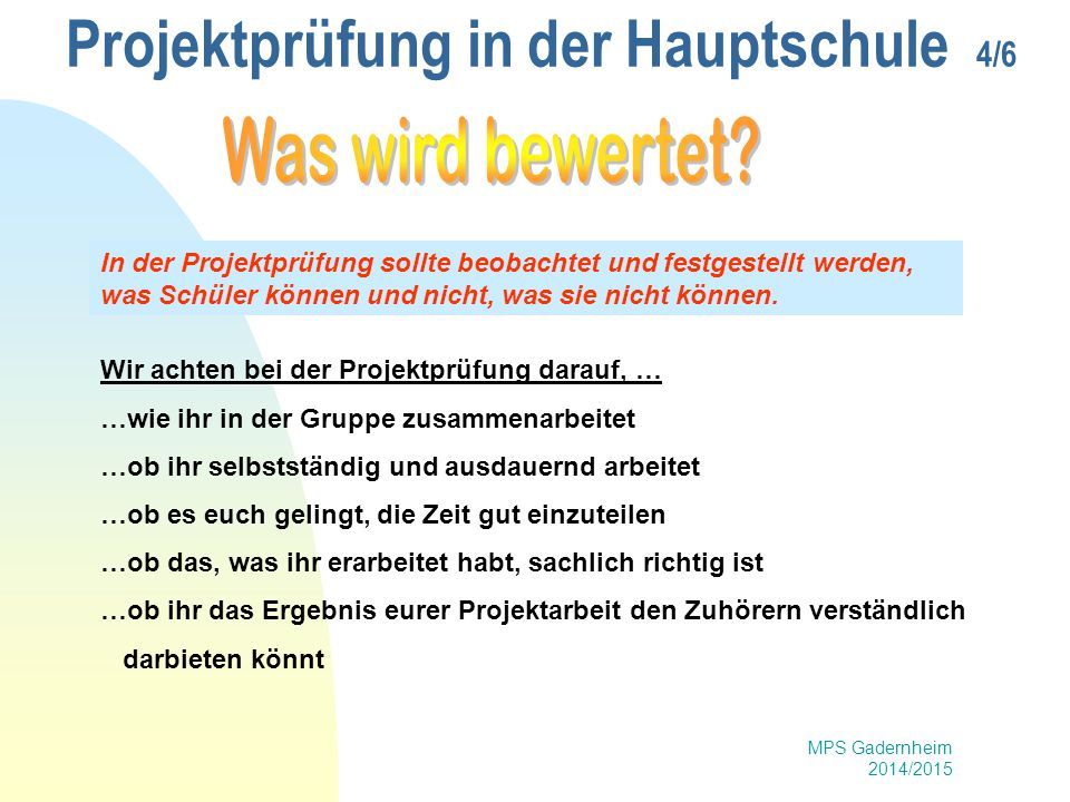 MPS Gadernheim 2014/2015 Projektprüfung in der Hauptschule 5/6 Beobachtung und Beurteilung jedes einzelnen Schülers nach vorher festgelegten Bewertungskriterien während Vorbereitung und Durchführung.