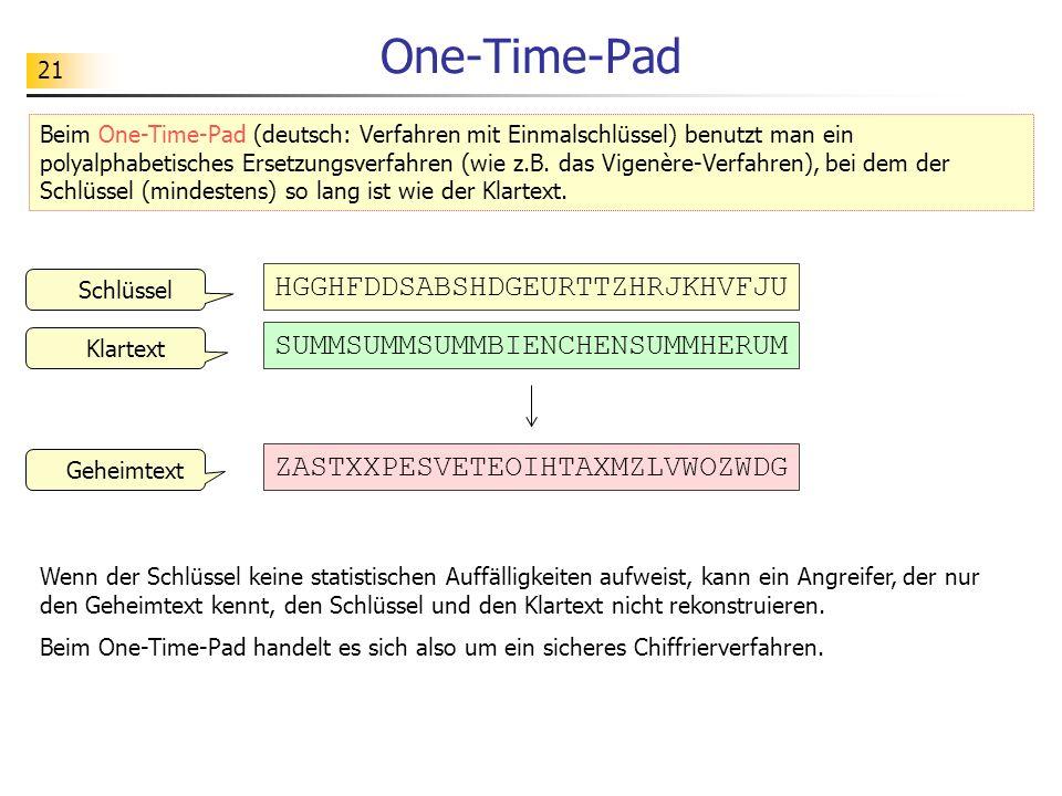 21 One-Time-Pad Wenn der Schlüssel keine statistischen Auffälligkeiten aufweist, kann ein Angreifer, der nur den Geheimtext kennt, den Schlüssel und den Klartext nicht rekonstruieren.