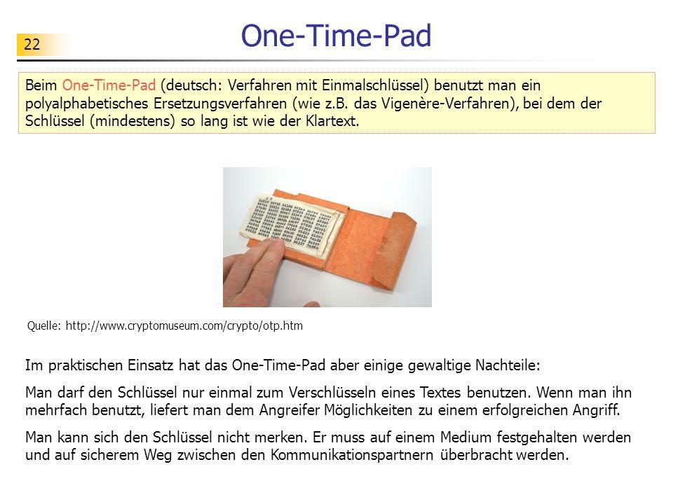 22 One-Time-Pad Im praktischen Einsatz hat das One-Time-Pad aber einige gewaltige Nachteile: Man darf den Schlüssel nur einmal zum Verschlüsseln eines