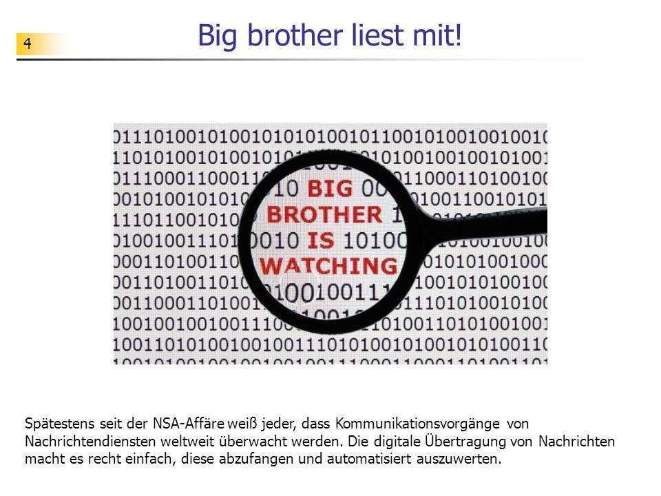 4 Big brother liest mit! Spätestens seit der NSA-Affäre weiß jeder, dass Kommunikationsvorgänge von Nachrichtendiensten weltweit überwacht werden. Die