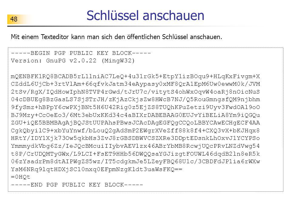 48 Schlüssel anschauen Mit einem Texteditor kann man sich den öffentlichen Schlüssel anschauen. -----BEGIN PGP PUBLIC KEY BLOCK----- Version: GnuPG v2
