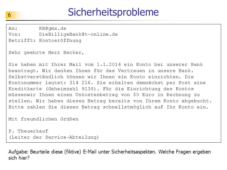 6 Sicherheitsprobleme Aufgabe: Beurteile diese (fiktive) E-Mail unter Sicherheitsaspekten. Welche Fragen ergeben sich hier? An: KB@gmx.de Von: DieBill