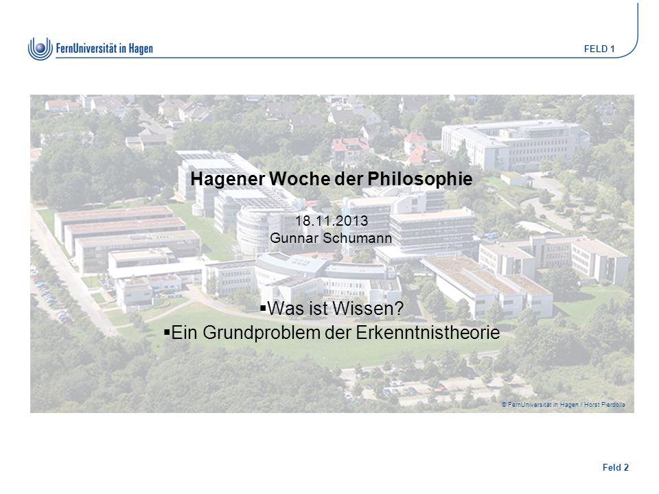 Feld 2 FELD 1 © FernUniversität in Hagen / Horst Pierdolla Hagener Woche der Philosophie 18.11.2013 Gunnar Schumann  Was ist Wissen?  Ein Grundprobl