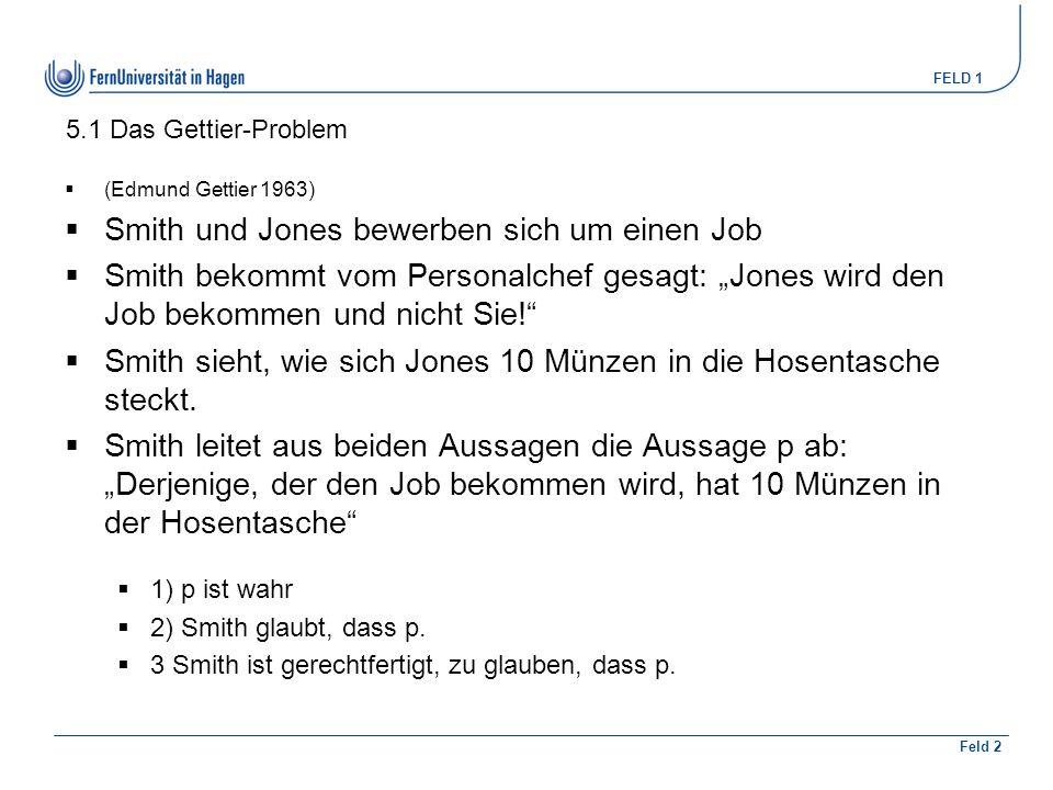 """FELD 1 Feld 2 5.1 Das Gettier-Problem  (Edmund Gettier 1963)  Smith und Jones bewerben sich um einen Job  Smith bekommt vom Personalchef gesagt: """"J"""