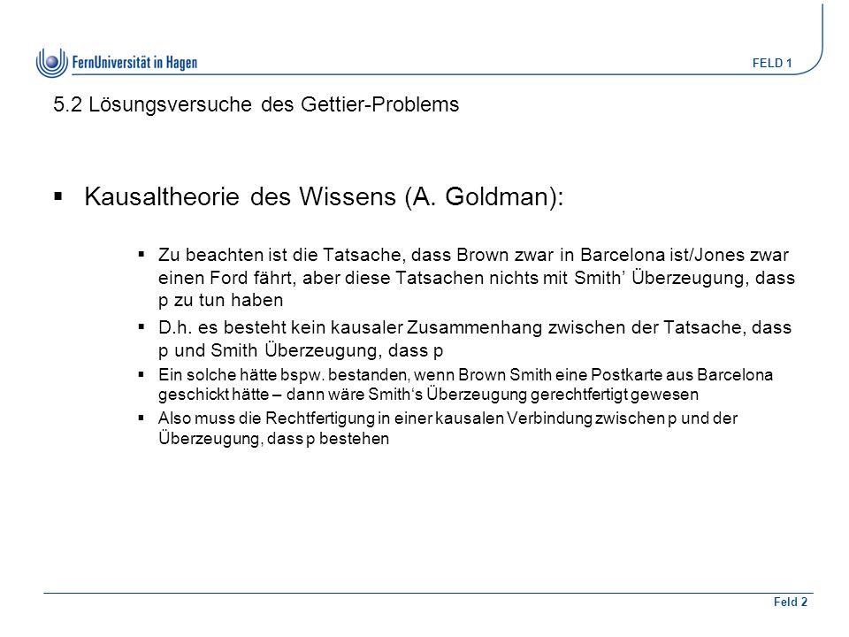 FELD 1 Feld 2 5.2 Lösungsversuche des Gettier-Problems  Kausaltheorie des Wissens (A. Goldman):  Zu beachten ist die Tatsache, dass Brown zwar in Ba
