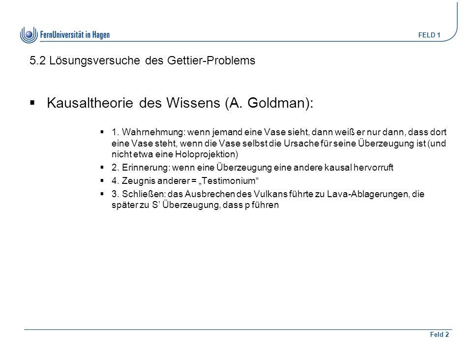 FELD 1 Feld 2 5.2 Lösungsversuche des Gettier-Problems  Kausaltheorie des Wissens (A. Goldman):  1. Wahrnehmung: wenn jemand eine Vase sieht, dann w