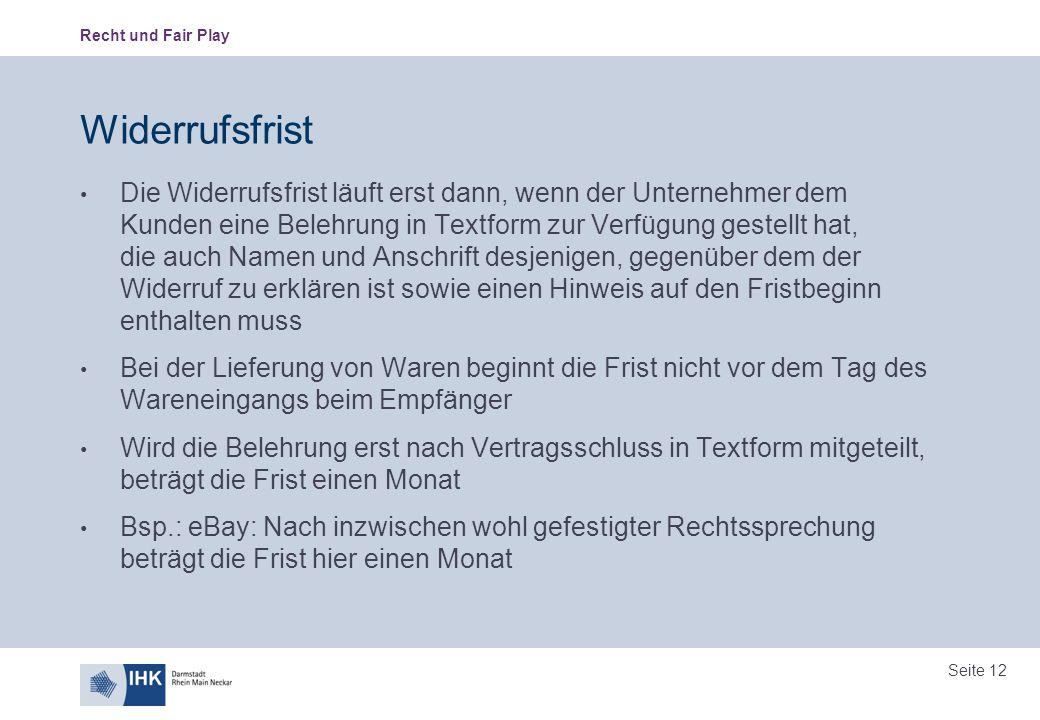 Recht und Fair Play Seite 12 Widerrufsfrist Die Widerrufsfrist läuft erst dann, wenn der Unternehmer dem Kunden eine Belehrung in Textform zur Verfügu