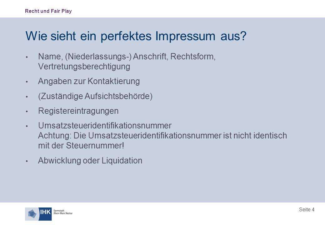Recht und Fair Play Seite 4 Wie sieht ein perfektes Impressum aus? Name, (Niederlassungs-) Anschrift, Rechtsform, Vertretungsberechtigung Angaben zur