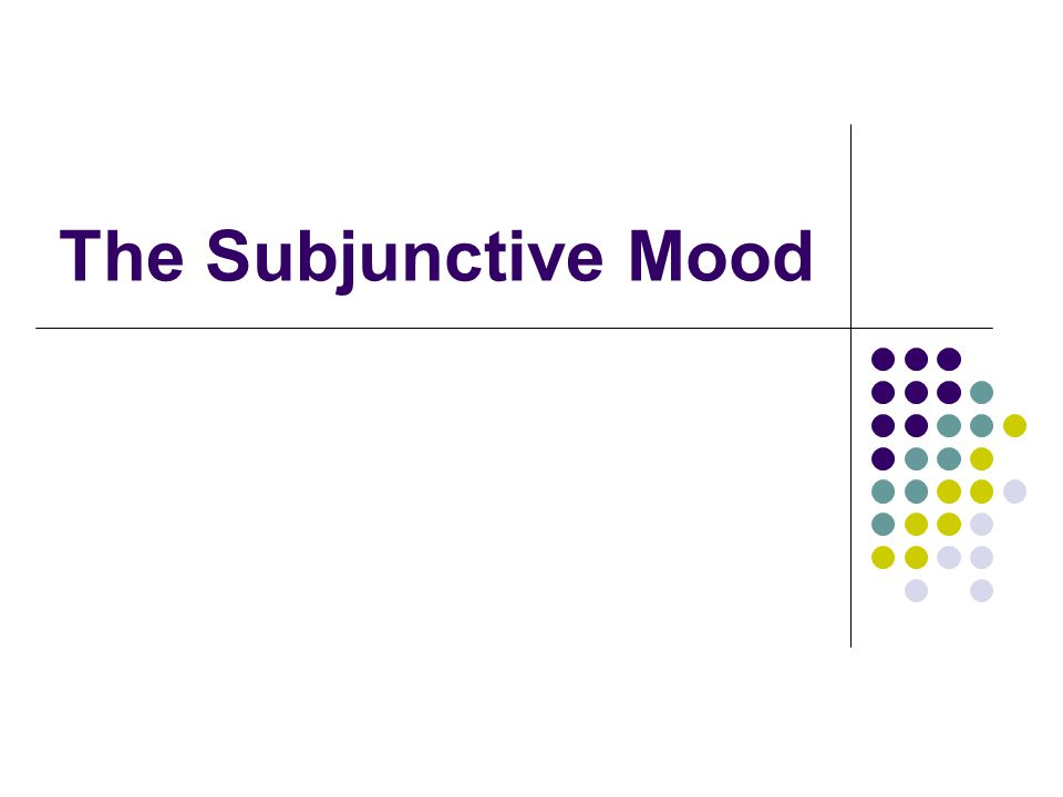 Mood Mood signals our attitude to what we are talking about IDICATIVE = presenting something as a fact SUBJUNCTIVE = we are characterizing an activity, event or state as unreal, possible or not necessarily true Also used to make polite requests
