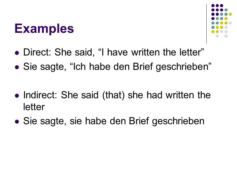 Examples Direct: She said, I have written the letter Sie sagte, Ich habe den Brief geschrieben Indirect: She said (that) she had written the letter Sie sagte, sie habe den Brief geschrieben