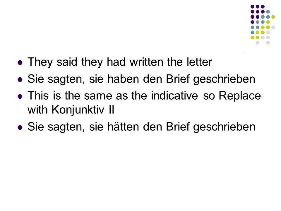 They said they had written the letter Sie sagten, sie haben den Brief geschrieben This is the same as the indicative so Replace with Konjunktiv II Sie sagten, sie hätten den Brief geschrieben