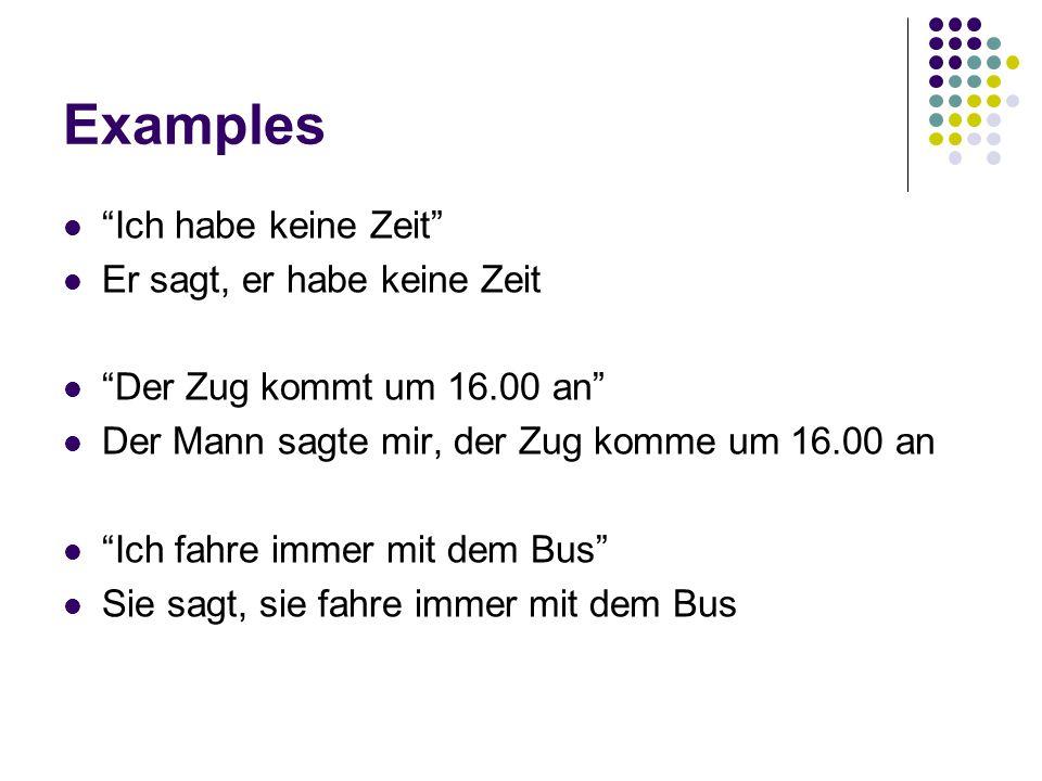 Examples Ich habe keine Zeit Er sagt, er habe keine Zeit Der Zug kommt um 16.00 an Der Mann sagte mir, der Zug komme um 16.00 an Ich fahre immer mit dem Bus Sie sagt, sie fahre immer mit dem Bus