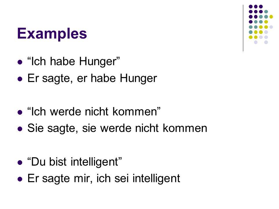 Examples Ich habe Hunger Er sagte, er habe Hunger Ich werde nicht kommen Sie sagte, sie werde nicht kommen Du bist intelligent Er sagte mir, ich sei intelligent