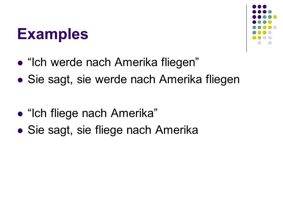 Examples Ich werde nach Amerika fliegen Sie sagt, sie werde nach Amerika fliegen Ich fliege nach Amerika Sie sagt, sie fliege nach Amerika