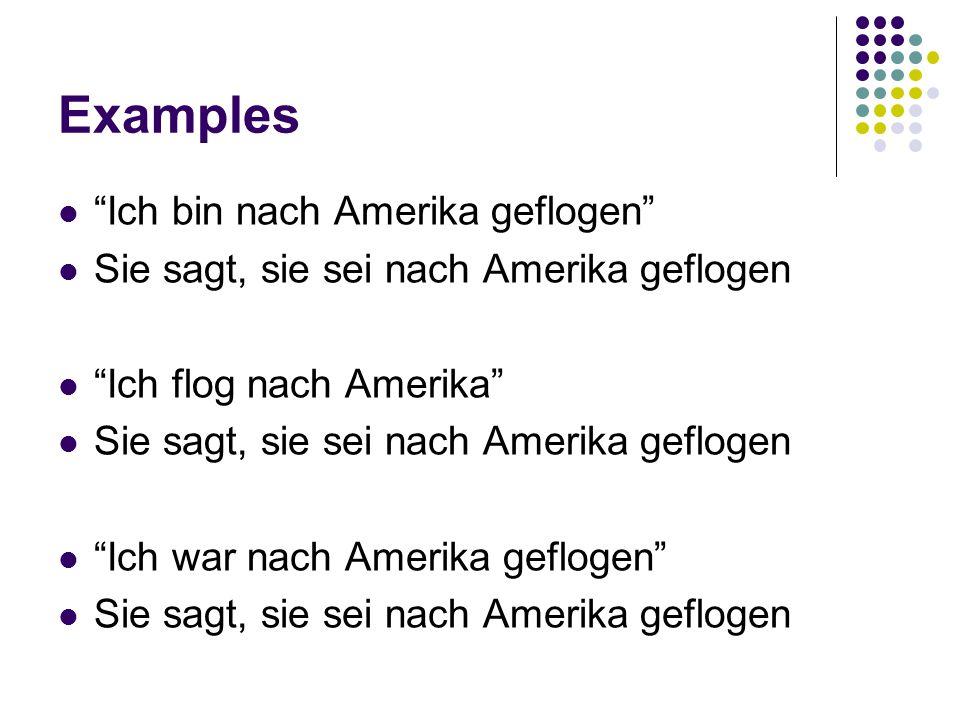 Examples Ich bin nach Amerika geflogen Sie sagt, sie sei nach Amerika geflogen Ich flog nach Amerika Sie sagt, sie sei nach Amerika geflogen Ich war nach Amerika geflogen Sie sagt, sie sei nach Amerika geflogen