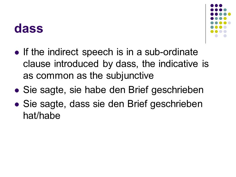 dass If the indirect speech is in a sub-ordinate clause introduced by dass, the indicative is as common as the subjunctive Sie sagte, sie habe den Brief geschrieben Sie sagte, dass sie den Brief geschrieben hat/habe