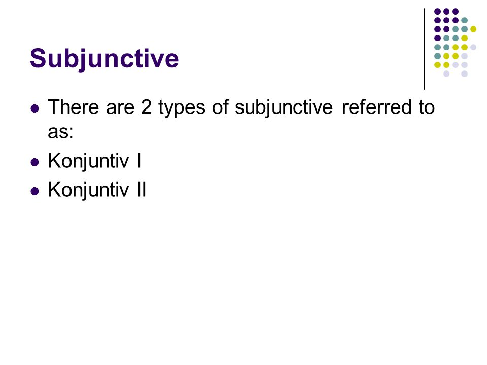 Subjunctive There are 2 types of subjunctive referred to as: Konjuntiv I Konjuntiv II