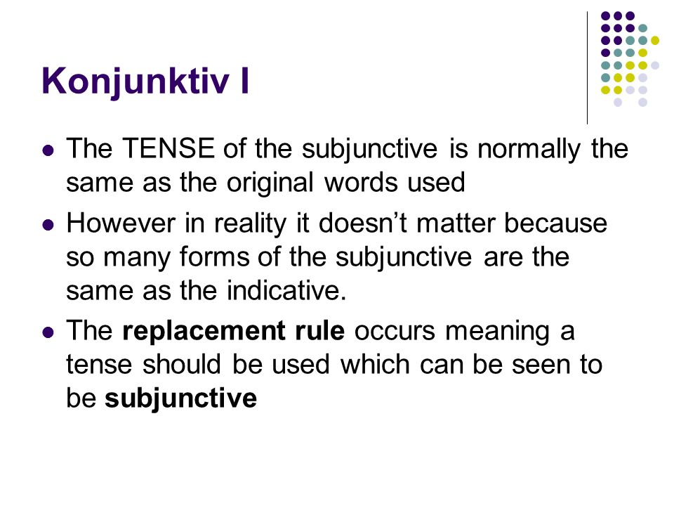Konjunktiv I The TENSE of the subjunctive is normally the same as the original words used However in reality it doesn't matter because so many forms of the subjunctive are the same as the indicative.