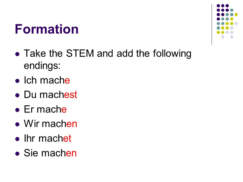 Formation Take the STEM and add the following endings: Ich mache Du machest Er mache Wir machen Ihr machet Sie machen