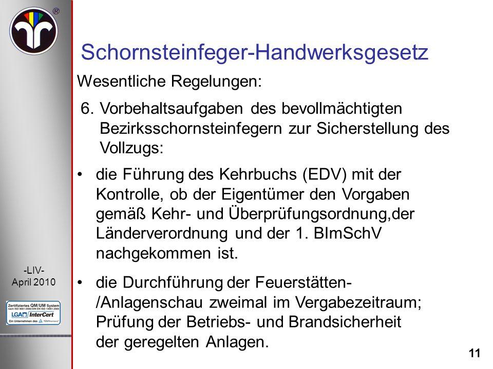 11 -LIV- April 2010 Wesentliche Regelungen: Schornsteinfeger-Handwerksgesetz 6.Vorbehaltsaufgaben des bevollmächtigten Bezirksschornsteinfegern zur Si