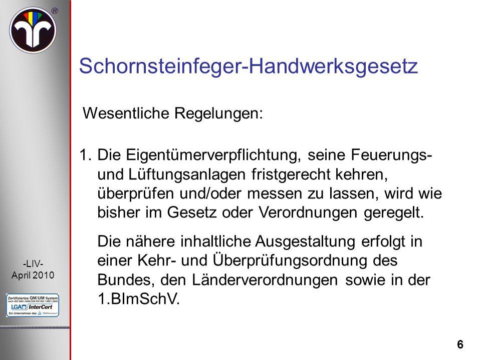 6 -LIV- April 2010 Wesentliche Regelungen: Schornsteinfeger-Handwerksgesetz 1.Die Eigentümerverpflichtung, seine Feuerungs- und Lüftungsanlagen fristg