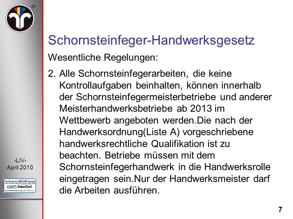 7 -LIV- April 2010 Wesentliche Regelungen: Schornsteinfeger-Handwerksgesetz 2.Alle Schornsteinfegerarbeiten, die keine Kontrollaufgaben beinhalten, kö