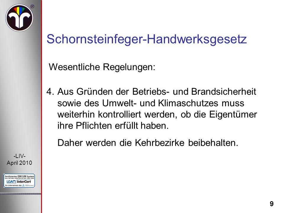 9 -LIV- April 2010 Wesentliche Regelungen: Schornsteinfeger-Handwerksgesetz 4.Aus Gründen der Betriebs- und Brandsicherheit sowie des Umwelt- und Klim