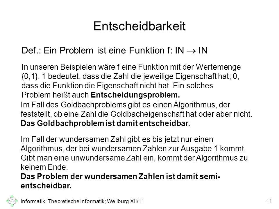 Informatik: Theoretische Informatik; Weilburg XII/1111 Entscheidbarkeit Def.: Ein Problem ist eine Funktion f: IN  IN In unseren Beispielen wäre f ei