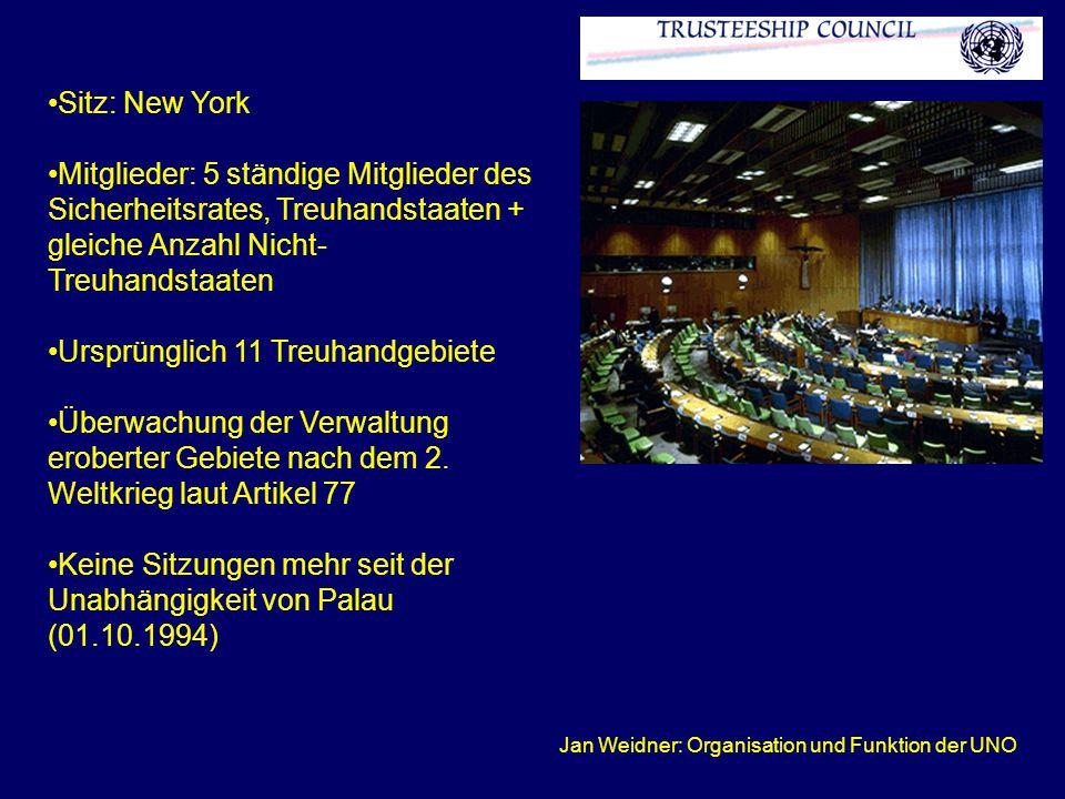 Jan Weidner: Organisation und Funktion der UNO Sitz: New York Mitglieder: 5 ständige Mitglieder des Sicherheitsrates, Treuhandstaaten + gleiche Anzahl Nicht- Treuhandstaaten Ursprünglich 11 Treuhandgebiete Überwachung der Verwaltung eroberter Gebiete nach dem 2.