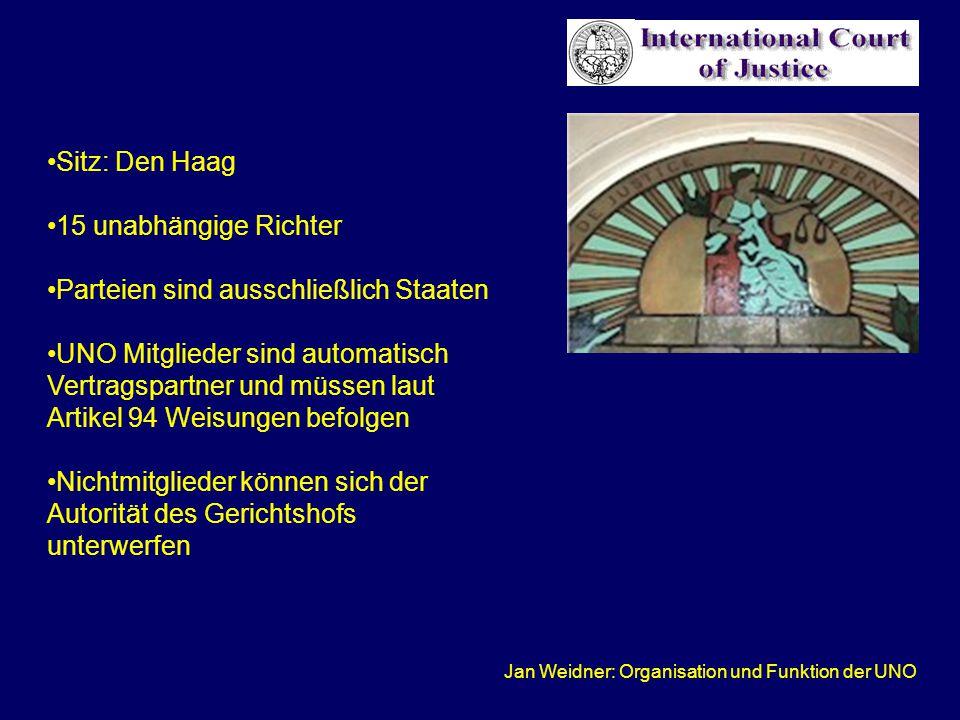 Jan Weidner: Organisation und Funktion der UNO Sitz: Den Haag 15 unabhängige Richter Parteien sind ausschließlich Staaten UNO Mitglieder sind automatisch Vertragspartner und müssen laut Artikel 94 Weisungen befolgen Nichtmitglieder können sich der Autorität des Gerichtshofs unterwerfen