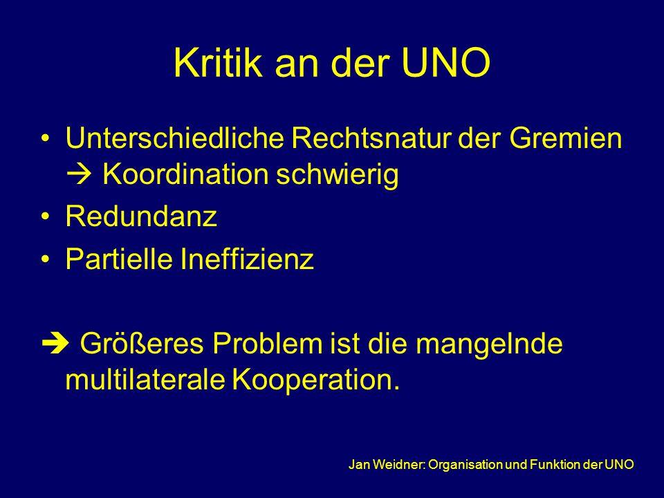 Jan Weidner: Organisation und Funktion der UNO Kritik an der UNO Unterschiedliche Rechtsnatur der Gremien  Koordination schwierig Redundanz Partielle Ineffizienz  Größeres Problem ist die mangelnde multilaterale Kooperation.