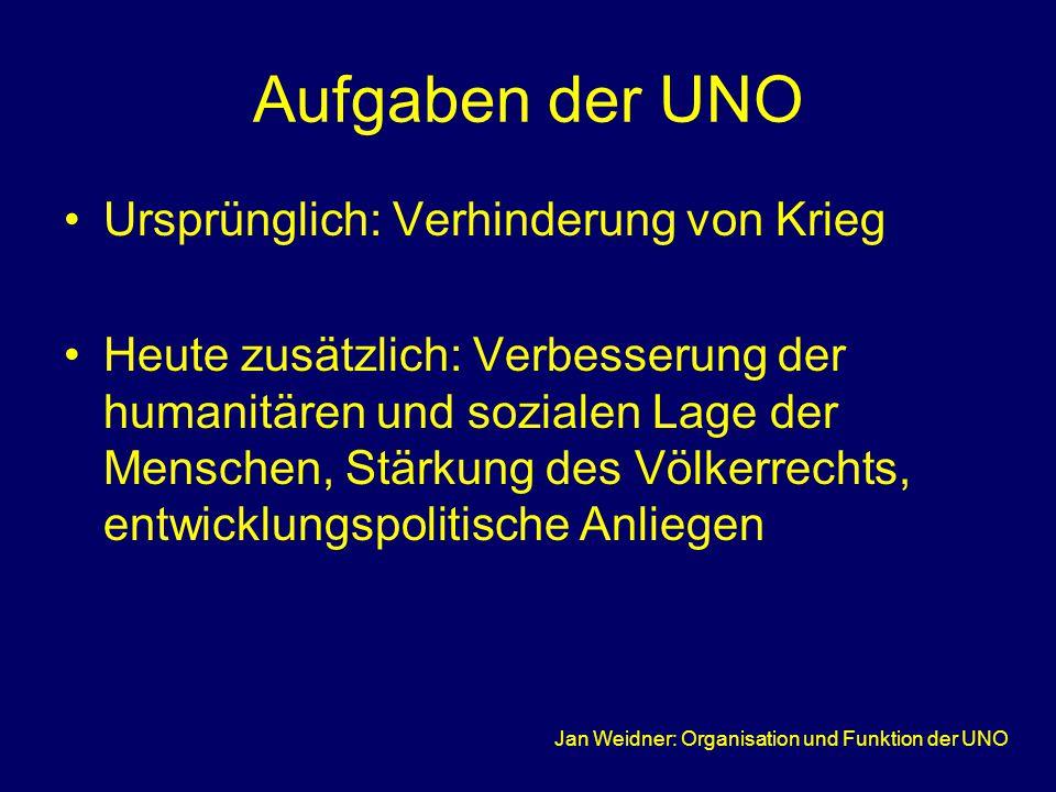 Jan Weidner: Organisation und Funktion der UNO Aufgaben der UNO Ursprünglich: Verhinderung von Krieg Heute zusätzlich: Verbesserung der humanitären und sozialen Lage der Menschen, Stärkung des Völkerrechts, entwicklungspolitische Anliegen