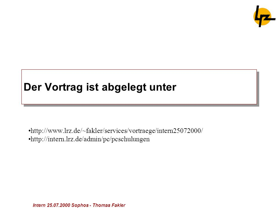 Intern 25.07.2000 Sophos - Thomas Fakler Der Vortrag ist abgelegt unter http://www.lrz.de/~fakler/services/vortraege/intern25072000/ http://intern.lrz.de/admin/pc/pcschulungen