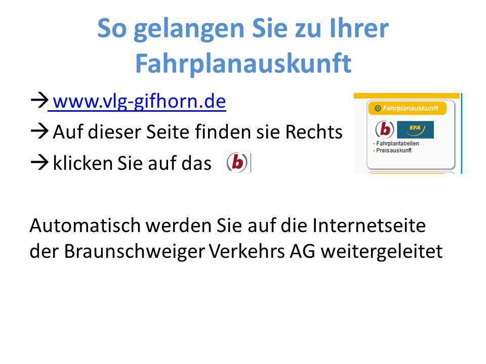 So gelangen Sie zu Ihrer Fahrplanauskunft  www.vlg-gifhorn.de www.vlg-gifhorn.de  Auf dieser Seite finden sie Rechts  klicken Sie auf das Automatis