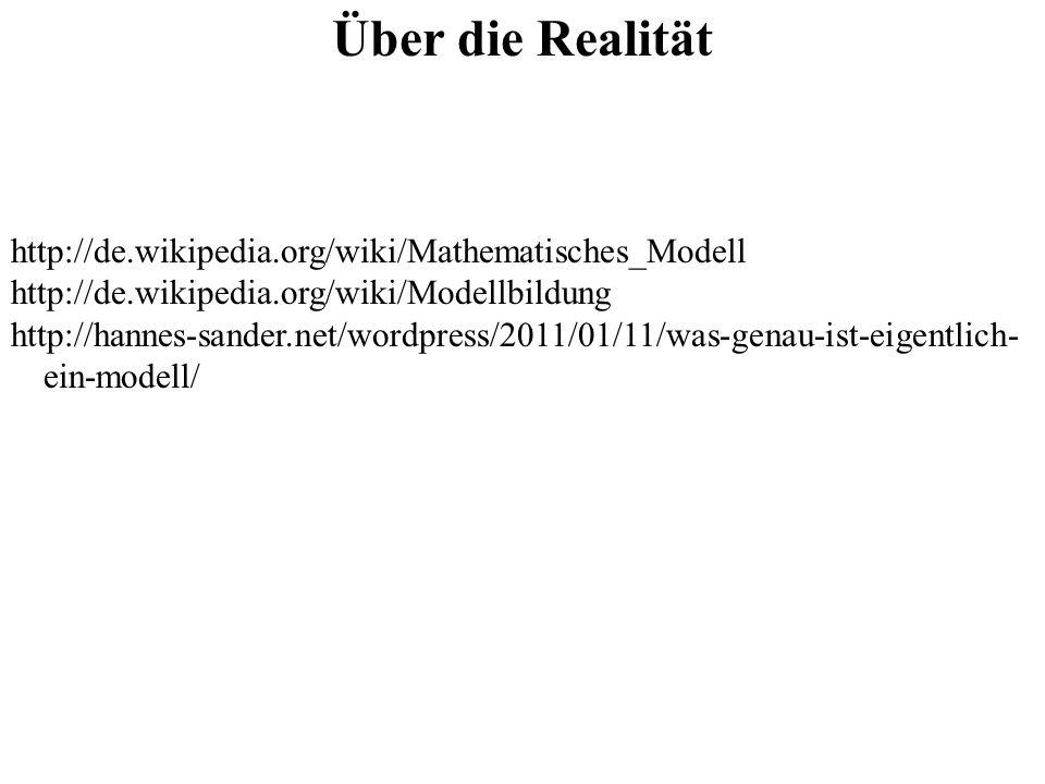 Über die Realität http://de.wikipedia.org/wiki/Mathematisches_Modell http://de.wikipedia.org/wiki/Modellbildung http://hannes-sander.net/wordpress/201