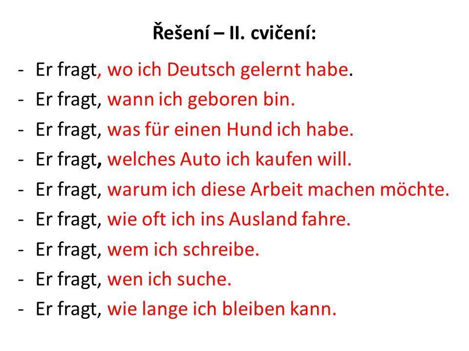 Řešení – II. cvičení: -Er fragt, wo ich Deutsch gelernt habe.