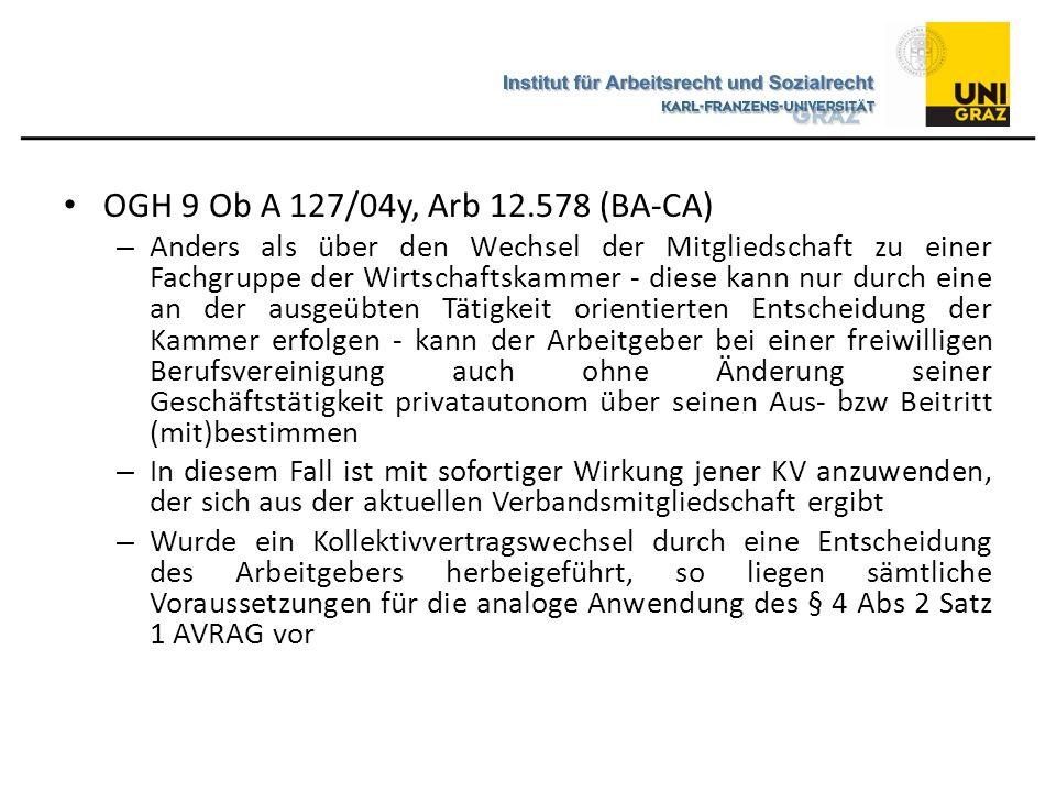 OGH 9 Ob A 127/04y, Arb 12.578 (BA-CA) – Anders als über den Wechsel der Mitgliedschaft zu einer Fachgruppe der Wirtschaftskammer - diese kann nur durch eine an der ausgeübten Tätigkeit orientierten Entscheidung der Kammer erfolgen - kann der Arbeitgeber bei einer freiwilligen Berufsvereinigung auch ohne Änderung seiner Geschäftstätigkeit privatautonom über seinen Aus- bzw Beitritt (mit)bestimmen – In diesem Fall ist mit sofortiger Wirkung jener KV anzuwenden, der sich aus der aktuellen Verbandsmitgliedschaft ergibt – Wurde ein Kollektivvertragswechsel durch eine Entscheidung des Arbeitgebers herbeigeführt, so liegen sämtliche Voraussetzungen für die analoge Anwendung des § 4 Abs 2 Satz 1 AVRAG vor