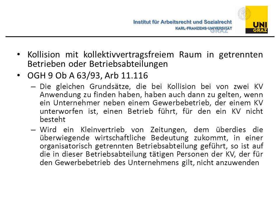 Kollision mit kollektivvertragsfreiem Raum im Mischbetrieb OGH 9 Ob A 139/05i, Arb 12.593 – §§ 9, 10 ArbVG sind unmittelbar nur auf jene Fälle anwendbar, in denen der AG tatsächlich zwei oder mehreren KV unterworfen ist – Das soziale Schutzprinzip verbietet für Mischbetriebe eine Analogie zu § 9 Abs 3 ArbVG mit dem Ergebnis, dass die Tatsache des Nichtbestehens eines KV im überwiegenden Bereich die Geltung des KV für den nicht überwiegenden Bereich verdrängt – Sofern in einem Mischbetrieb nur ein KV für den nicht überwiegenden Bereich gilt, kann eine Lösung, die die dem § 9 ArbVG zugrunde liegenden Prinzipien des sozialen Schutzes, der Tarifeinheit und der fachlichen Adäquanz - ihrer Wertigkeit nach und so weit als möglich - verwirklicht, nur in der Anwendung dieses KV auf den gesamten Betrieb bestehen