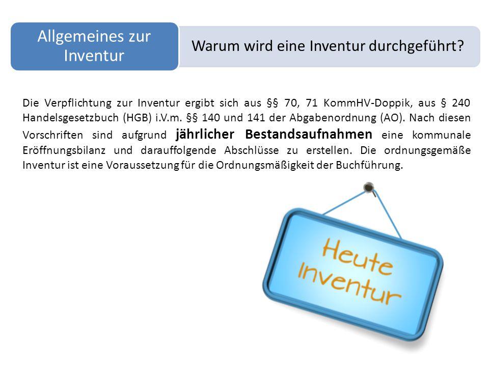 Warum wird eine Inventur durchgeführt? Allgemeines zur Inventur Die Verpflichtung zur Inventur ergibt sich aus §§ 70, 71 KommHV-Doppik, aus § 240 Hand