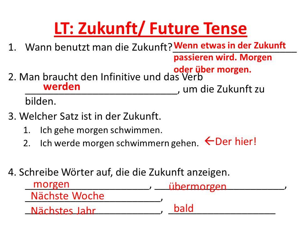 LT: Zukunft/ Future Tense 1.Wann benutzt man die Zukunft?______________________ 2. Man braucht den Infinitive und das Verb ___________________________