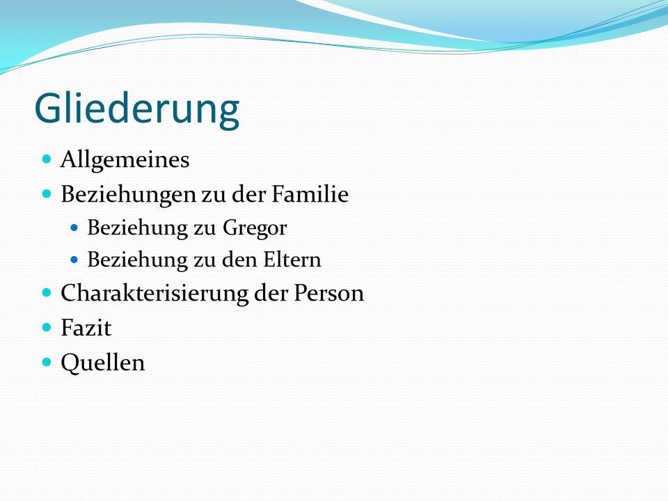Gliederung Allgemeines Beziehungen zu der Familie Beziehung zu Gregor Beziehung zu den Eltern Charakterisierung der Person Fazit Quellen