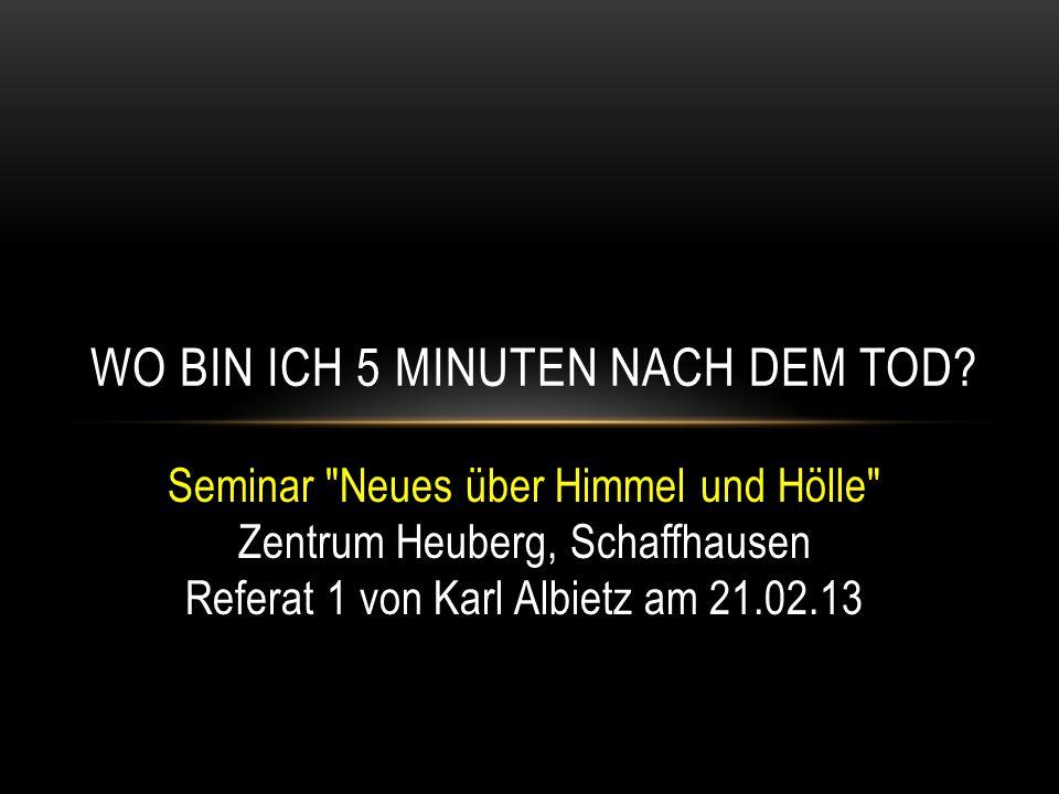 Seminar Neues über Himmel und Hölle Zentrum Heuberg, Schaffhausen Referat 1 von Karl Albietz am 21.02.13 WO BIN ICH 5 MINUTEN NACH DEM TOD?