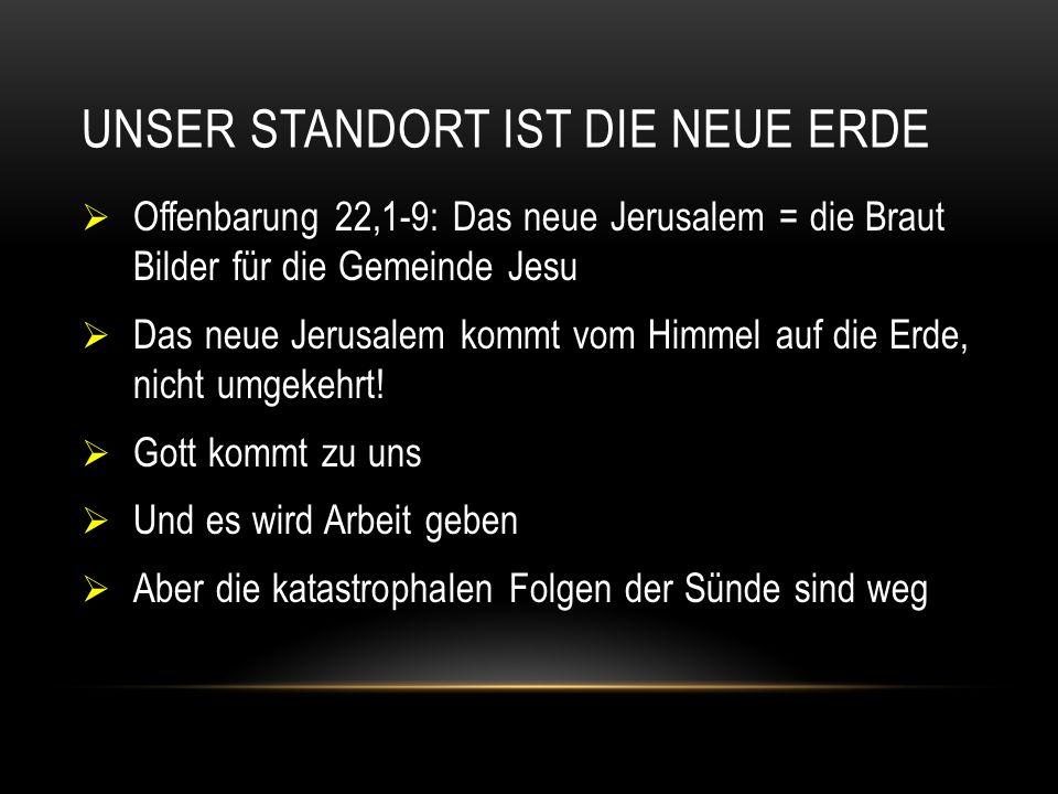 UNSER STANDORT IST DIE NEUE ERDE  Offenbarung 22,1-9: Das neue Jerusalem = die Braut Bilder für die Gemeinde Jesu  Das neue Jerusalem kommt vom Himmel auf die Erde, nicht umgekehrt.