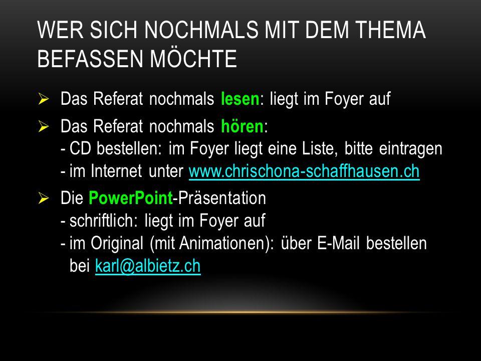 WER SICH NOCHMALS MIT DEM THEMA BEFASSEN MÖCHTE  Das Referat nochmals lesen : liegt im Foyer auf  Das Referat nochmals hören : -CD bestellen: im Foyer liegt eine Liste, bitte eintragen -im Internet unter www.chrischona-schaffhausen.ch  Die PowerPoint -Präsentation -schriftlich: liegt im Foyer auf -im Original (mit Animationen): über E-Mail bestellen bei karl@albietz.ch