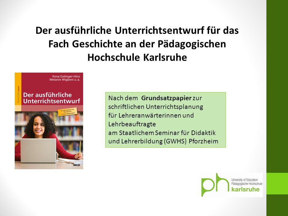 Der ausführliche Unterrichtsentwurf für das Fach Geschichte an der Pädagogischen Hochschule Karlsruhe Nach dem Grundsatzpapier zur schriftlichen Unter