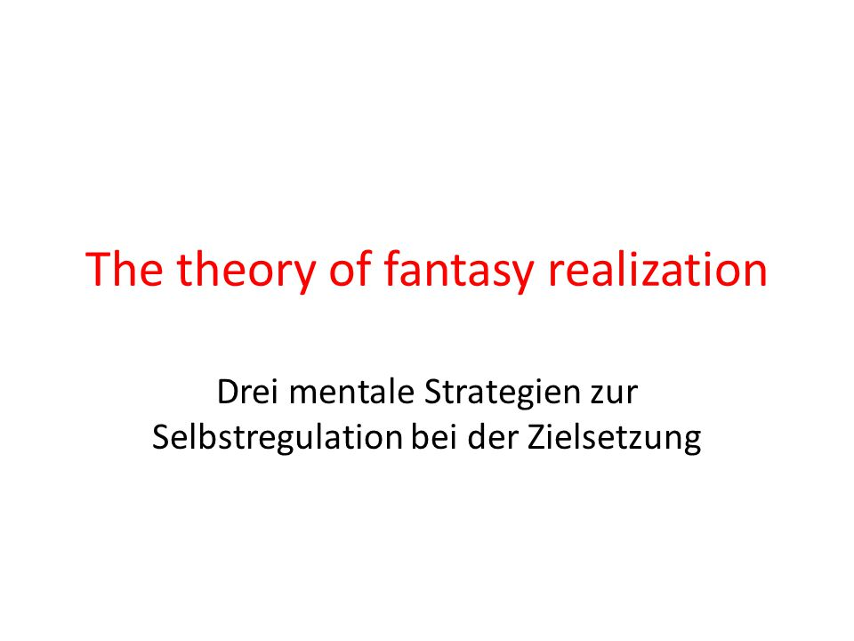 The theory of fantasy realization Drei mentale Strategien zur Selbstregulation bei der Zielsetzung