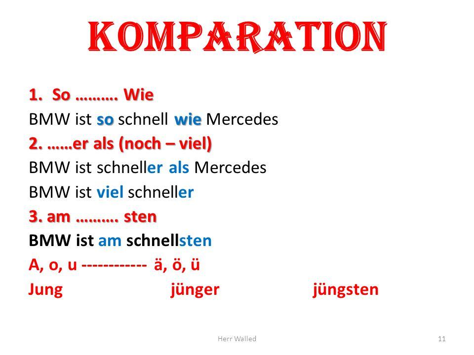 Komparation 1.So ………. Wie so wie BMW ist so schnell wie Mercedes 2. ……er als (noch – viel) BMW ist schneller als Mercedes BMW ist viel schneller 3. am