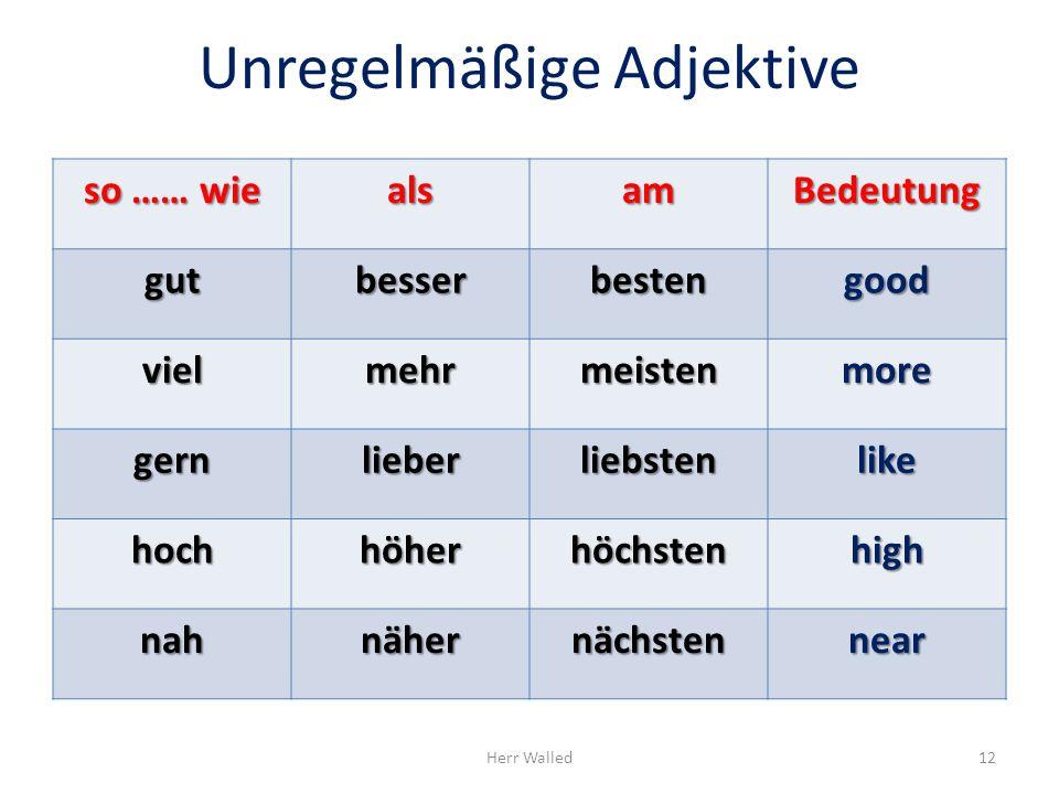 Unregelmäßige Adjektive so …… wie alsamBedeutung gutbesserbestengood vielmehrmeistenmore gernlieberliebstenlike hoch höher höchstenhigh nahnähernächst