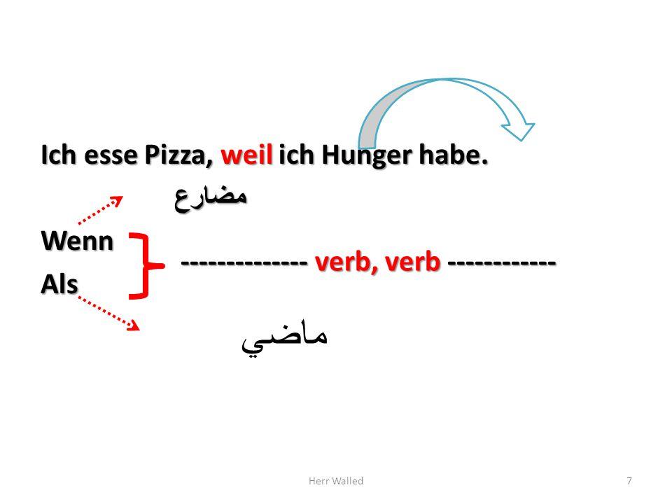 Ich esse Pizza, weil ich Hunger habe. مضارعWennAls ماضي Herr Walled7 -------------- verb, verb ------------
