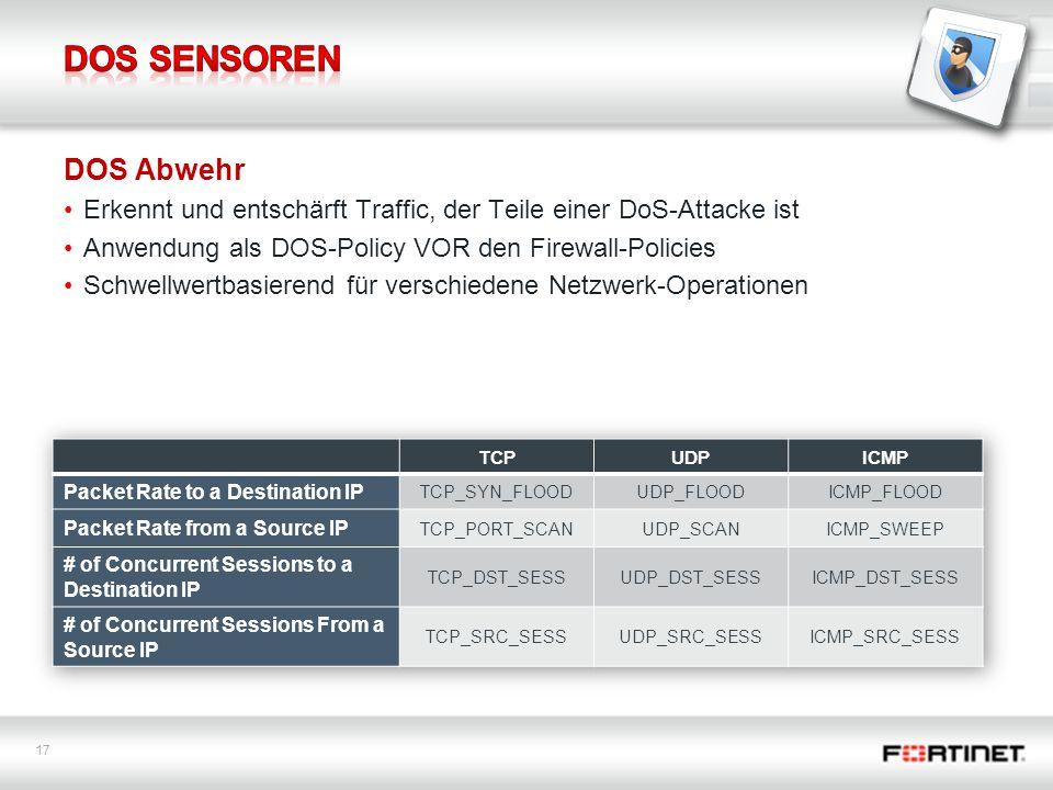 17 DOS Abwehr Erkennt und entschärft Traffic, der Teile einer DoS-Attacke ist Anwendung als DOS-Policy VOR den Firewall-Policies Schwellwertbasierend für verschiedene Netzwerk-Operationen